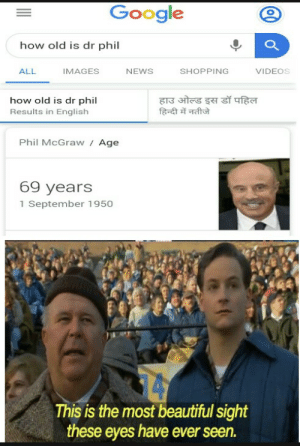 Happy Nice Brithday: Google  how old is dr phil  VIDEOS  ALL  IMAGES  NEWS  SHOPPING  हाउ ओल्ड इस डॉ पहिल  हिन्दी में नतीजे  how old is dr phil  Results in English  Phil McGraw Age  69 years  1 September 1950  14  This is the most beautiful sight  these eyes have ever seen. Happy Nice Brithday