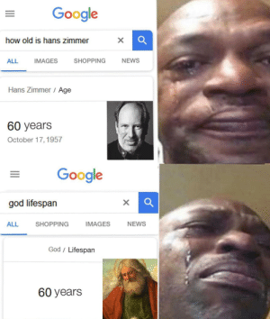 awesomesthesia:  Is that how you make those mems: Google  how old is hans zimmer  ALL IMAGES SHOPPING NEWS  Hans Zimmer Age  60 years  October 17,1957  Google  god lifespan  ALL  SHOPPING  IMAGES  NEWS  God/ Lifespan  60 years awesomesthesia:  Is that how you make those mems
