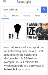 I guess he gru too much: Google  how tall is gru  ALL  IMAGES  VIDEOS  NEWS  E ABSOLUTE  IZE  THIS LAD  Now before any of you report me  for shitposting hear me out. First  according to the height of a  Minion (which is 3.5 feet or  average) Gru is 4 minions tall,  which means he is a godly size of  14 feet tall.Apr 20, 2018 I guess he gru too much