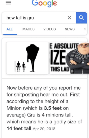 Dank, Google, and Memes: Google  how tall is gru  ALL  IMAGES  VIDEOS  NEWS  E ABSOLUTE  IZE  THIS LAD  Now before any of you report me  for shitposting hear me out. First  according to the height of a  Minion (which is 3.5 feet or  average) Gru is 4 minions tall,  which means he is a godly size of  14 feet tall.Apr 20, 2018 I guess he gru too much by randomOmellette MORE MEMES