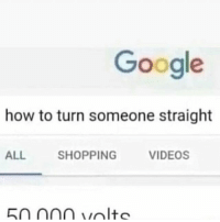 Google, Memes, and Shopping: Google  how to turn someone straight  ALL  SHOPPING  VIDEOS  50 000 volte LMFAOOOO ik y'all seeing this on explore so hit me up with a follow I'm trynna reach 30k 😩😩