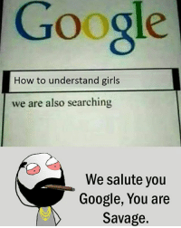 Twitter: BLB247 Snapchat : BELIKEBRO.COM belikebro sarcasm meme Follow @be.like.bro: Google  How to understand girls  we are also searching  We salute you  Google, You are  Savage. Twitter: BLB247 Snapchat : BELIKEBRO.COM belikebro sarcasm meme Follow @be.like.bro