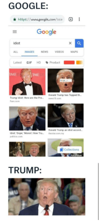 Donald Trump, Dope, and Drake: GOOGLE:  https://www.google.com/seai  Google  idiot  ALL IMAGES NEWS VIDEOS MAPS  Latest GIF HD、Product  IME  IME  Googe  Donald Trump has Topped th…  Trump Idiot: Here are the Pre...news18.com  lare.com  Donald Trump an idiot accord..  Idiot Dope, Moron: How Tru...thestar.com.my  politico.com  1 Collections  Guardian  TRUMP: