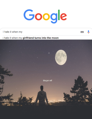Google, Megan, and Memes: Google  I hate it when my  i hate it when my girlfriend turns into the moon  Megan wtf Silly Megan via /r/memes http://bit.ly/2HCQvm5