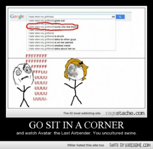 Go sit in a cornerhttp://omg-humor.tumblr.com: Google  I hate when my giritniend  i hate when my giritriend goes out  hate when my giritriend turns into the moon  Thaie whe  i hate when my girlfriend  I hate when my giritriend is drunk  I hate when my giritiend talks to other guys  I hate when my girithiend is on her period  I hate when my giritriend smokes weed  I hate when my giritnend talks about her ex  FFFFFFFF  FFFFFFFF  FFFFFF  FFFUU  UUUU  UUUU  UUUU  UUUU  UUUU-  ragestache.com  The #2 most addicting site  GO SIT IN A CORNER  and watch Avatar: the Last Airbender. You uncultured swine.  TASTE OF AWESOME.COM  Hitler hated this site too Go sit in a cornerhttp://omg-humor.tumblr.com