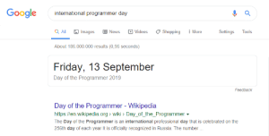 Today is a good day….: Google  international programmer day  a All  More  Images  News  Videos  Shopping  Settings  Tools  About 186.000.000 results (0,96 seconds)  Friday, 13 September  Day of the Programmer 2019  Feedback  Day of the Programmer - Wikipedia  http://en.wikipedia.org wiki> Day_of_the_Programmer  The Day of the Programmer is an international professional day that is celebrated on the  256th day of each year It is officially recognized in Russia. The number Today is a good day….