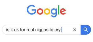 Google, Irl, and MeIRL: Google  is it ok for real niggas to cry x Meirl