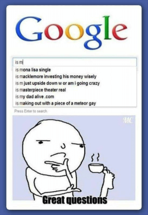 google knowing me well for 1 search: Google  is m  is mona lisa single  is macklemore investing his money wisely  ism just upside down w or am i going crazy  is masterpiece theater real  is my dad alive.com  is making out with a piece of a meteor gay  Press Enter to search  MC  Great questions google knowing me well for 1 search