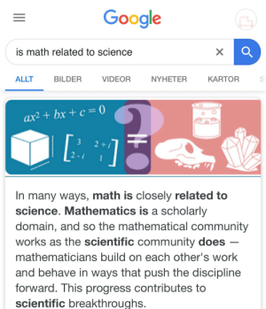 Boys, I have the answer: Google  is math related to science  ALLT  BILDER  VIDEOR  NYHETER  KARTOR  ax² + bx + c = 0  [:  3  2 +  2-i  In many ways, math is closely related to  science. Mathematics is a scholarly  domain, and so the mathematical community  works as the scientific community does  mathematicians build on each other's work  and behave in ways that push the discipline  forward. This progress contributes to  scientific breakthroughs. Boys, I have the answer