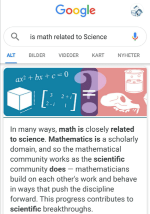 Hold up: Google  is math related to Science  BILDER  VIDEOER  NYHETER  ALT  KART  ax² + bx + c = 0  3  24  2 - i  In many ways, math is closely related  to science. Mathematics is a scholarly  domain, and so the mathematical  community works as the scientific  community does – mathematicians  build on each other's work and behave  in ways that push the discipline  forward. This progress contributes to  scientific breakthroughs. Hold up