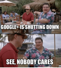 Google, Down, and See Nobody Cares: GOOGLE ISSHUTTING DOWN  SEE, NOBODY CARES See! Nobody cares!
