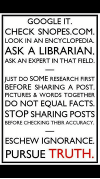 snopes.com: GOOGLE IT  CHECK SNOPES.COM  LOOK IN AN ENCYCLOPEDIA.  ASK A LIBRARIAN  ASK AN EXPERT IN THAT FIELD  JUST DO SOME RESEARCH FIRST  BEFORE SHARING A POST.  PICTURES & WORDS TOGETHER  DO NOT EQUAL FACTS.  STOP SHARING POSTS  BEFORE CHECKING THEIR ACCURACY.  ESCHEW IGNORANCE.  PURSUE TRUTH
