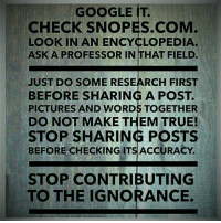 Join us: fb.com/unitedhumanists: GOOGLE IT.  CHECK SNOPES.COM  LOOK IN AN ENCYCLOPEDIA.  ASK A PROFESSOR IN THAT FIELD.  JUST DO SOME RESEARCH FIRST  BEFORE SHARING A POST  PICTURES AND WORDS TOGETHER  DO NOT MAKE THEM TRUE!  STOP SHARING POSTS  BEFORE CHECKING ITS ACCURACY  STOP CONTRIBUTING  TO THE IGNORANCE. Join us: fb.com/unitedhumanists