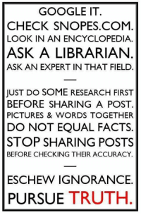 Please.: GOOGLE IT.  CHECK SNOPES.COM  LOOK IN AN ENCYCLOPEDIA.  ASK A LIBRARIAN  ASK AN EXPERT IN THAT FIELD.  JUST DO SOME RESEARCH FIRST  BEFORE SHARING A POST  PICTURES & WORDS TOGETHER  DO NOT EQUAL FACTS  STOP SHARING POSTS  BEFORE CHECKING THEIR ACCURACY  ESCHEW IGNORANCE.  PURSUE TRUTH Please.