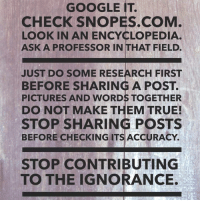 Check the sources. Do your part to avoid the dumbing down of the human race.: GOOGLE IT.  CHECK SNOPES.COM  LOOK IN AN ENCYCLOPEDIA  ASK A PROFESSOR IN THAT FIELD.  JUST DO SOME RESEARCH FIRST  BEFORE SHARING A POST.  PICTURES AND WORDS TOGETHER  DO NOT MAKE THEM TRUE!  STOP SHARING POSTS  BEFORE CHECKING ITS ACCURACY  STOP CONTRIBUTING  TO THE IGNORANCE Check the sources. Do your part to avoid the dumbing down of the human race.