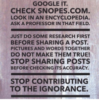 Guilty, but it's a useful heuristic to follow.  Via The Credible Hulk: GOOGLE IT.  CHECK SNOPES.COM  LOOKIN AN ENCYCLOPEDIA.  ASK A PROFESSOR IN THAT FIELD.  JUST DO SOME RESEARCH FIRST  BEFORE SHARING A POST.  PICTURES AND WORDSTOGETHER  DO NOT MAKE THEM TRUE!  STOP SHARING POSTS  BEFORE CHECKING ITS ACCURACY.  STOP CONTRIBUTING  TO THE IGNORANCE. Guilty, but it's a useful heuristic to follow.  Via The Credible Hulk