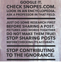 snopes.com: GOOGLE IT.  CHECK SNOPES COM  LORAPRORESSOR IN THAT FIELD.  IN AN ENCYCLOPEDIA.  ASK A PROFESSOR IN THAT FIELD.  JUST DO SOME RESEARCH FIRST  BEFORE SHARING A POST  PICTURES AND WORDS TOGETHER  DO NOT MAKE THEM TRUE!  STOP SHARING POSTS  BEFORE CHECKING ITSACCURACY.  STOP CONTRIBUTING  TO THE IGNORANCE