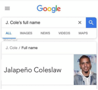 Google, J. Cole, and News: Google  J. Cole's full name  ALL IMAGES NEWS VIDEOS MAPS  J. Cole / Full name  Jalapeño Coleslaw That's hilarious.  😂🤣😂