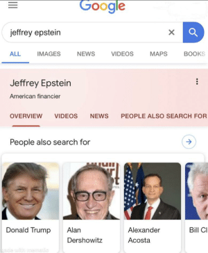Hold on: Google  jeffrey epstein  IMAGES  VIDEOS  MAPS  BOOKS  ALL  NEWS  Jeffrey Epstein  American financier  NEWS  PEOPLE ALSO SEARCH FOR  OVERVIEW  VIDEOS  People also search for  t  Bill C  Donald Trump  Alan  Alexander  Dershowitz  Acosta  made with memaic Hold on