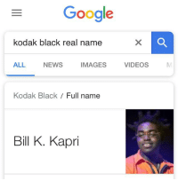Real Name: Google  kodak black real name  ALL  NEWS  IMAGESVIDEOS  Kodak Black / Full name  Bill K. Kapri