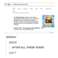some people are super stupid: Google  krabby patty secret formula  Web  Images Shopping Videos News More Search tools  About 50,200 results (0.42 seconds)  The Krabby Patty is made out of a frozen  hamburger with fresh lettuce, crisp onions and  tomatoes with undersea cheese, pickles,  mustard, Ketchup, and with a special secret  formula (a pinch of King Neptune's Poisedon  Powder).  ATT  Krabby Patty Encyclopedia SpongeBobia The  spongebob wikia.com/wikiKrabby Patty  Feedback  radglawr:  Zaynirl  AFTER ALL THESE YEARS  whAT some people are super stupid