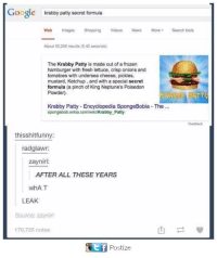 neptunes: Google  krabby patty secret formula  Web Images Shopping  Videos News More Search tools  About 50.200 results (o 42 seconds)  The Krabby Patty is made out of a frozen  hamburger with fresh lettuce, crisp onions and  tomatoes with undersea cheese, pickles,  mustard, Ketchup, and with a special secret  formula (a pinch of King Neptune's Poisedon  Powder).  Krabby Patty -Encyclopedia SpongeBobia The  spongebob.wikia.com/wiki/Krabby Patty  thisshitfunny  radglawr  zaynirl  AFTER ALL THESE YEARS  whAT  LEAK  Source: zaynirl  170,725 notes  Tt f Postize