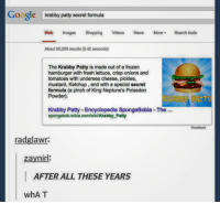 Isn't his wife a computer? -Admin 2: Google  krabby patty secret formula  Web  Images  Shopping videos News More search tools  About 50,200 results (0,42 seconds)  The Krabby Patty is made out of a frozen  hamburger with fresh lettuce, crisp onions and  tomatoes with undersea cheese, pickles,  mustard, Ketchup, and with a special secret  formula (a pinch of King Neptune's Poisedon  Powder).  Krabby Patty-Encyclopedia SpongeBobia -The  spongebobawikia.com/wikiKrabby Patty  radglawr:  zaynirl:  AFTER ALL THESE YEARS  whAT Isn't his wife a computer? -Admin 2