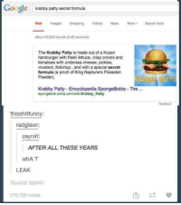 All he had to do was google it!  -Like this page. -Share with your friends. -Help us out!: Google  krabby patty secret formula  Web Images Shopping  Videos  News More Search tools  About 50,200 results (0.42 seconds)  The Krabby Patty is made out of a frozen  hamburger with fresh lettuce, crisp onions and  tomatoes with undersea cheese, pickles,  mustard, Ketchup, and with a special secret  formula (a pinch of King Neptune's Poisedon  Powder).  Krabby Patty-Encyclopedia SpongeBobia The  spongebob.wikia.com/wiki/Krabby Patty  thisshitfunny  radglawr:  zaynirl  AFTER ALL THESE YEARS  whAT  LEAK  Source: zaynirl  170,725 notes All he had to do was google it!  -Like this page. -Share with your friends. -Help us out!