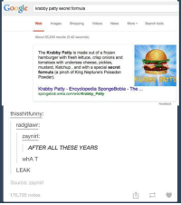 Bailey Jay, Fresh, and Frozen: Google  krabby patty secret formula  Web Images Shopping VideosNews More Search tools  About 50,200 results (0.42 seconds)  The Krabby Patty is made out of a frozen  hamburger with fresh lettuce, crisp onions and  tomatoes with undersea cheese, pickles,  mustard, Ketchup, and with a special secret  formula (a pinch of King Neptune's Poisedon  Powder).  Krabby Patty Encyclopedia SpongeBobia The  spongebob.wikia.com/wiki/Krabby Patty  Feedback  thisshitfunny  radglawr  zaynir  AFTER ALL THESE YEARS  WhA T  LEAK  Source: zaynirl  170,725 notes