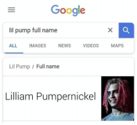 Funny, Google, and Memes: Google  lil pump full name  ALL IMAGES NEWS VIDEOS MAPS  Lil Pump  Full name  Lilliam Pumpernickel 45 Delightful Memes That Will Make You Bust A Gut #LilPump #Funny #Memes
