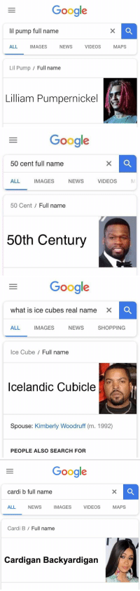 😂 https://t.co/YutR123UgV: Google  lil pump full name  ALL IMAGES NEWS VIDEOS MAPS  Lil Pump / Full name  Lilliam Pumpernickel   Google  50 cent full name  ALL IMAGES NEWS VIDEOS  MI  50 Cent Full name  50th Century   Google  what is ice cubes real name  XC  ALL IMAGES NEWS SHOPPING  Ice Cube/ Full name  Icelandic Cubicle  Spouse: Kimberly Woodruff (m. 1992)  PEOPLE ALSO SEARCH FOR   Google  cardi b full name  ALL NEWS IMAGES VIDEOS MAPS  Cardi B / Full name  Cardigan Backyardigan 😂 https://t.co/YutR123UgV