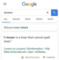 "Google, Love, and News: Google  loosers  ALL IMAGES NEWS VIDEOS MAPS  Did you mean: losers  ""A looser is a loser that cannot spell  loser.""  Losers vs Loosers 