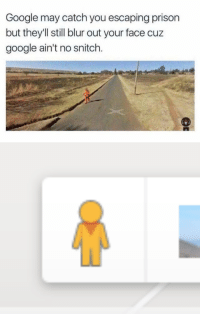 <p>How ironic that the street view icon is an orange man hmmm…</p><p><b><i>You need your required daily intake of memes! Follow <a>@nochillmemes</a>​ for help now!</i></b><br/></p>: Google may catch you escaping prison  but they'Il still blur out your face cuz  google ain't no snitch. <p>How ironic that the street view icon is an orange man hmmm…</p><p><b><i>You need your required daily intake of memes! Follow <a>@nochillmemes</a>​ for help now!</i></b><br/></p>