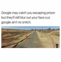 Google ain't no snitch (@bustle): Google may catch you escaping prison  but they'll still blur out your face cuz  google ain't no snitch. Google ain't no snitch (@bustle)