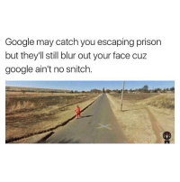 Google ain't no snitch 💯😂 https://t.co/lG2k4A5Qke: Google may catch you escaping prison  but they'll still blur out your face cuz  google ain't no snitch. Google ain't no snitch 💯😂 https://t.co/lG2k4A5Qke