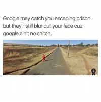 😂✊🏼: Google may catch you escaping prison  but they'll still blur out your face cuz  google ain't no snitch 😂✊🏼