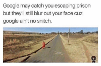 No Snitching: Google may catch you escaping prison  but they'll still blur out your face cuz  google ain't no snitch.