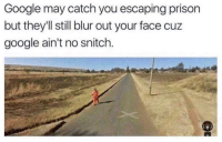 Google, Snitch, and Prison: Google may catch you escaping prison  but they'll still blur out your face cuz  google ain't no snitch. Google ain't no snitch !