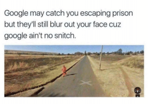 Dank, Google, and Memes: Google may catch you escaping prison  but they'll still blur out your face cuz  google ain't no snitch. I ain't no snitch! by adagonjinn FOLLOW HERE 4 MORE MEMES.
