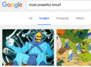 "Google, Shit, and Shopping: Google  most powerful smurf  All Images  Shopping Videos ranunculee:  srmxy:  This was one heck of a thing to drop on me at 3:30 AM, Google.   now this right here is good shit. the unexpectedness of skeletor. the deadpan reaction. why this person was googling ""most powerful smurf."" the fact that they did this at 3 in the morning. good post, quality post"