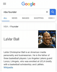 Basketball, Google, and Los Angeles Lakers: Google  nba founder  ALL  NEWS  IMAGES  SHOPPING V  VIDEOS  NBA Founder  LaVar Ball  LaVar Christopher Ball is an American media  personality and businessman. He is the father of  three basketball players: Los Angeles Lakers guard  Lonzo; LiAngelo, who was enrolled at UCLA briefly  with a basketball scholarship; and LaMelo.  Wikipedia Google is buggin'! 🤔😂 https://t.co/mNIvRRIiZb