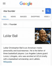 Basketball, Google, and Los Angeles Lakers: Google  nba founder  ALL  NEWS  IMAGES  SHOPPING  VIDEOs  NBA Founder  LaVar Ball  LaVar Christopher Ball is an American media  personality and businessman. He is the father of  three basketball players: Los Angeles Lakers guard  Lonzo; LiAngelo, who was enrolled at UCLA briefly  with a basketball scholarship; and LaMelo.  Wikipedia Google is buggin'! 🤔😂 LaVarBall WSHH