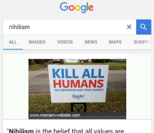 "https://t.co/zdOPFdmbY1: Google  nihilism  X  SHOPPI  NEWS  ALL  IMAGES  VIDEOS  МАPS  KILL ALL  HUMANS  YOU MEATBAGS HAD YOUR CHANCE  Bender  2016  www.merriam-webster.com  ""Nihilism is the belief that all values are https://t.co/zdOPFdmbY1"