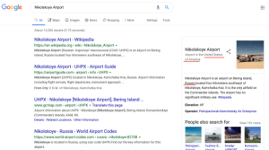 Helluva job, Google!: Google  Nikolskoye Airport  Maps  Q All  E News  Shopping  Tools  Images  More  Settings  About 14,300 results (0.75 seconds)  Nikolskoye Airport - Wikipedia  http://en.wikipedia.org wiki Nikolskoye_Airport  Nikolskoye Airport  Nikolskoye Airport (Russian: AsponopT HWKobcKoe) (ICAO: UHPX) is an airport on Bering  Airport in the United States  Island, Russia located four kilometers southeast of Nikolskoye,...  of America  Nikolskoye Airport UHPX - Airport Guide  http:://airportguide.com airport info UHPX  Nikolskoye Airport (UHPX) located in Nikolskoye, Kamchatka Krai, Russia. Airport information  Nikolskoye Airport is an airport on Bering Island,  Russia located four kilometers southeast of  including flight arrivals, flight departures, instrument approach...  Nikolskoye, Kamchatka Krai. It is the only airfield on  From City: 0 N.M. of Nikolskoye, Kamchatka Krai  the Commander Islands. The airport has no  significant military use. Wikipedia  UHPX - Nikolskoye [Nikolskoye Airport], Bering Island...  www.gcmap.com airport> UHPX Translate this page  Airport information about UHPX - Nikolskoye [Nikolskoye Airport, Bering Island, Komandorskiye  (Commander) Islands, KAM, RU.  Details Related Locations Other Information  Elevation: 49'  Operator: Petropavlovsk-Kamchatsky Air Enterprise  People also search for  View 15+ more  Nikolskoye Russia - World Airport Codes  http://www.world-airport-codes.com russia nikolskoye-82708  Nikolskoye is located in Russia, using icao code UHPX.Find out the key information for this  Petropav..  Yuzhno-S...  Anadyr  Komsom...  airport.  Airnort  Airnort  AIRRORT  Airnort Helluva job, Google!