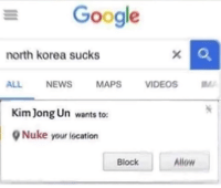 Google, Kim Jong-Un, and North Korea: Google  north korea sucks  ALLNEWS MAPS VIDEOSM  Kim Jong Un wants to:  Nuke your lscation  Block  Allow Boom.