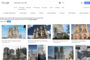 Cookies, Fire, and Google: Google  notre dame not on fire  Sign in  Images  QAII  News  SafeSearch  Shopping  More  Settings  Videos  Tools  12th century  interior  brooke windsor  university notre dame  remains  fire now  paris renovation  current state  Google uses cookies to deliver its services, to personalise ads and to analyse traffic.  You can adjust your privacy controls at any time in your Google settings.  Learn more  Got it  Notre Dame Cathedral fire is destroying.  Pay Tribute On Social Media  fire sparks Twitter conspiracy theories  Notre-Dame de Paris fire Wi...  thenextweb.com  marketwatch.com  en.wikipedia.org  guestofaguest.com  Notre Dame: extent of damage  Situstion at 21.30 GMT  5.50pm GM  fire starts i  roof  Fire stopped from  spreading to  Northern belfry  6:53pm: main  spire collaps  7:07pm: roc  collapses  Wooden fram  destroyed Yes, NOT on fire