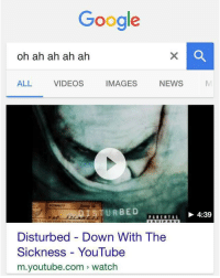 M Youtube Com: Google  oh ah ah ah ah  ALL VIDEOS IMAGES NEWS N  1享TURBED  4:39  Disturbed - Down With The  Sickness YouTube  m.youtube.com watch