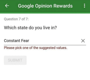 Dank, Google, and Memes: Google Opinion Rewards  Question 7 of 7:  Which state do you live in?  Constant Fear  Please pick one of the suggested values.  SUBMIT meirl by WarsMughal47 MORE MEMES