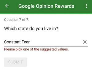 Dank, Google, and Memes: Google Opinion Rewards  Question 7 of 7:  Which state do you live in?  Constant Fear  Please pick one of the suggested values.  SUBMIT Which state do you live in? by thememeoligist MORE MEMES