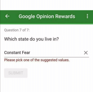 Google, Live, and Fear: Google Opinion Rewards  Question 7 of 7:  Which state do you live in?  X  Constant Fear  Please pick one of the suggested values.  SUBMIT me irl